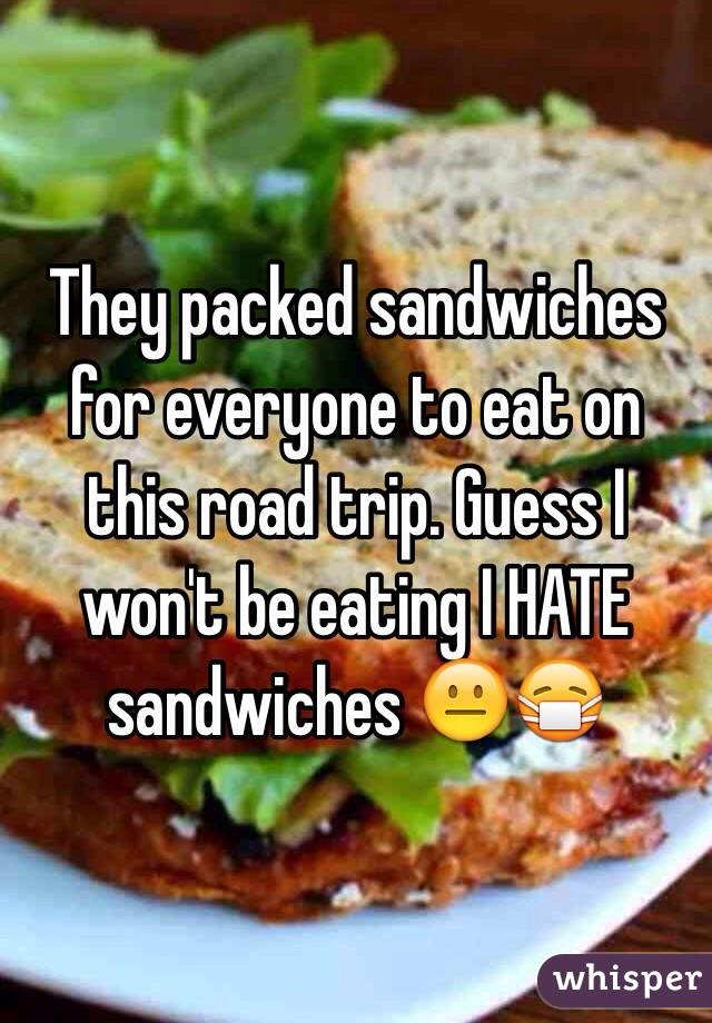 They packed sandwiches for everyone to eat on this road trip. Guess I won't be eating I HATE sandwiches 😐😷