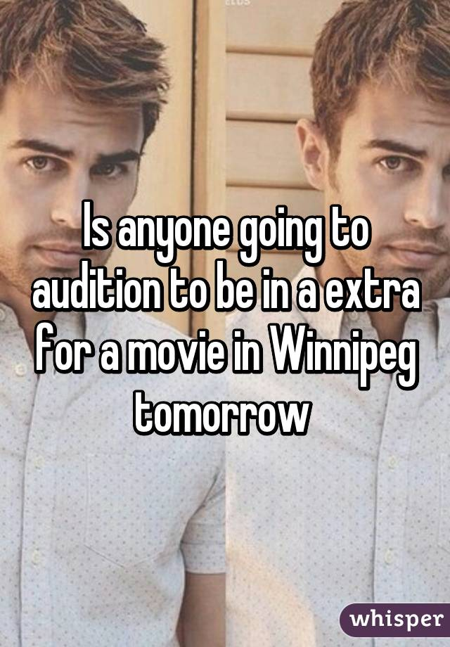 Is anyone going to audition to be in a extra for a movie in Winnipeg tomorrow