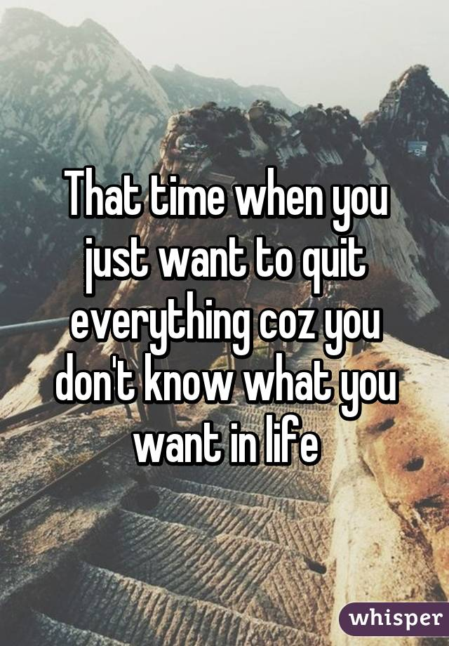 That time when you just want to quit everything coz you don't know what you want in life