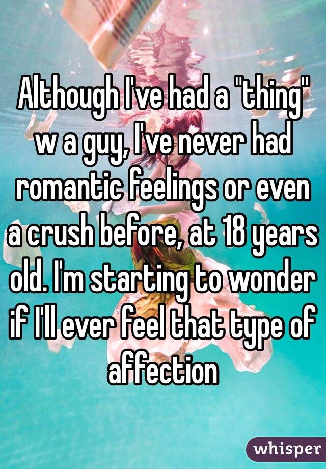 "Although I've had a ""thing"" w a guy, I've never had romantic feelings or even a crush before, at 18 years old. I'm starting to wonder if I'll ever feel that type of affection"