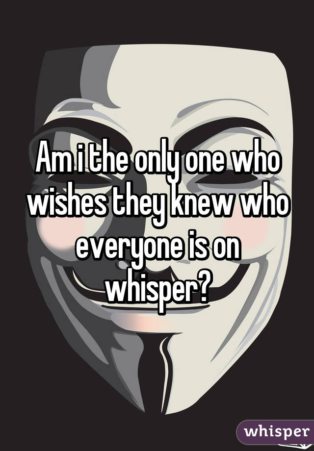 Am i the only one who wishes they knew who everyone is on whisper?
