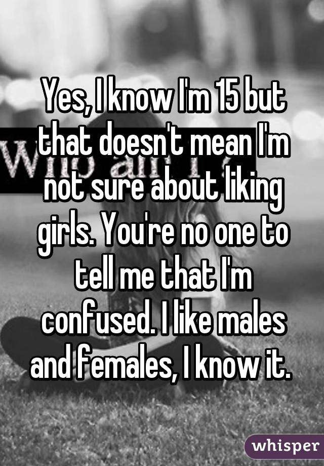 Yes, I know I'm 15 but that doesn't mean I'm not sure about liking girls. You're no one to tell me that I'm confused. I like males and females, I know it.
