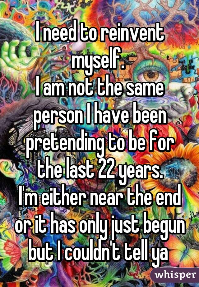 I need to reinvent myself.  I am not the same person I have been pretending to be for the last 22 years. I'm either near the end or it has only just begun but I couldn't tell ya