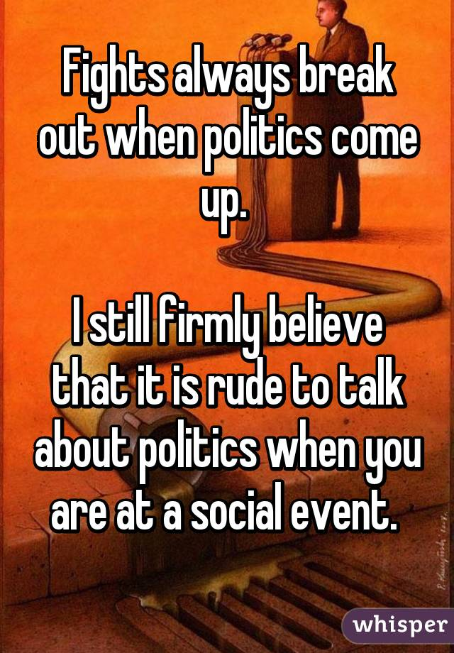Fights always break out when politics come up.   I still firmly believe that it is rude to talk about politics when you are at a social event.
