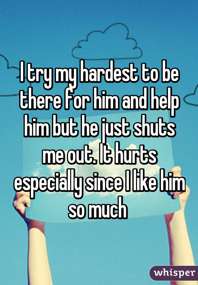 I try my hardest to be there for him and help him but he just shuts me out. It hurts especially since I like him so much