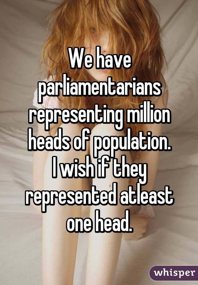 We have parliamentarians representing million heads of population. I wish if they represented atleast one head.