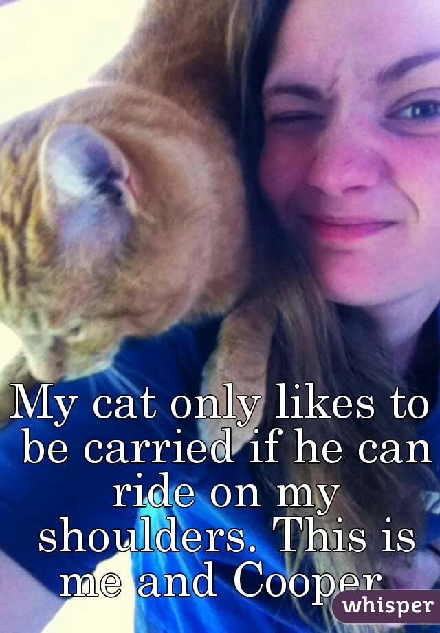 My cat only likes to be carried if he can ride on my shoulders. This is me and Cooper.