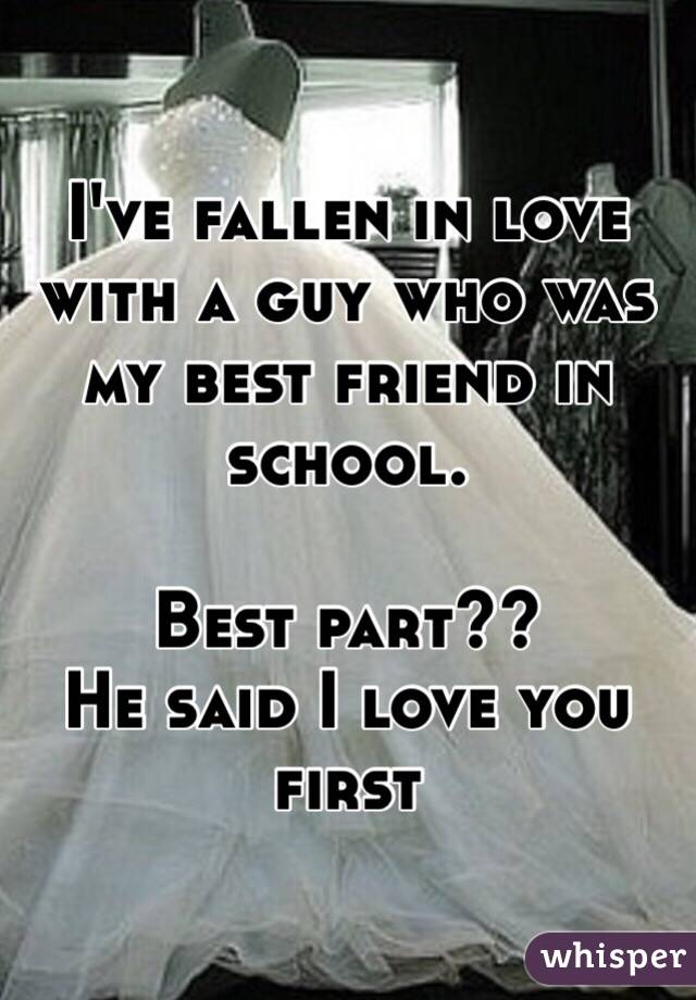 I've fallen in love with a guy who was my best friend in school.  Best part?? He said I love you first
