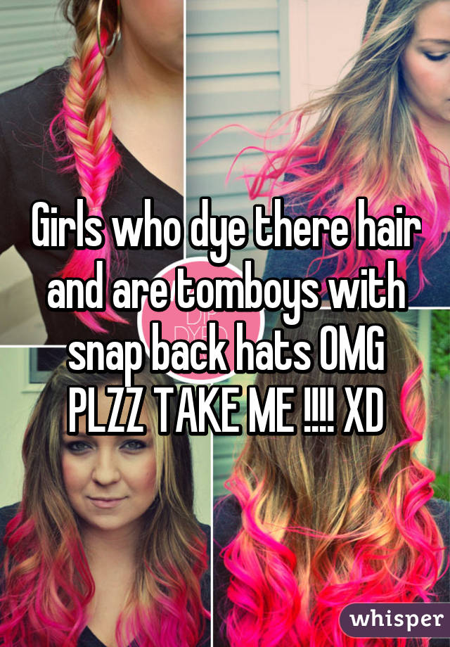Girls who dye there hair and are tomboys with snap back hats OMG PLZZ TAKE ME !!!! XD