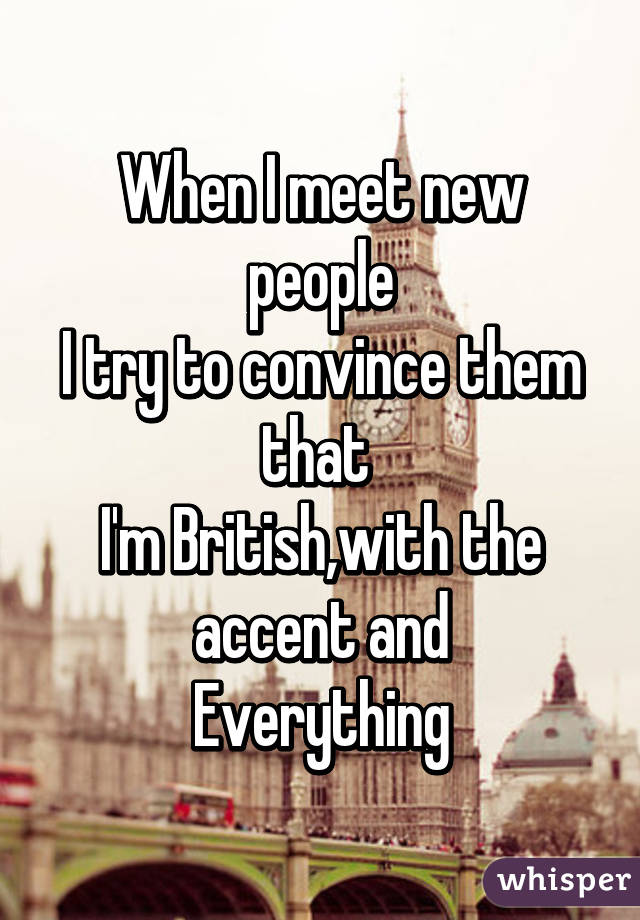 When I meet new people I try to convince them that  I'm British,with the accent and Everything