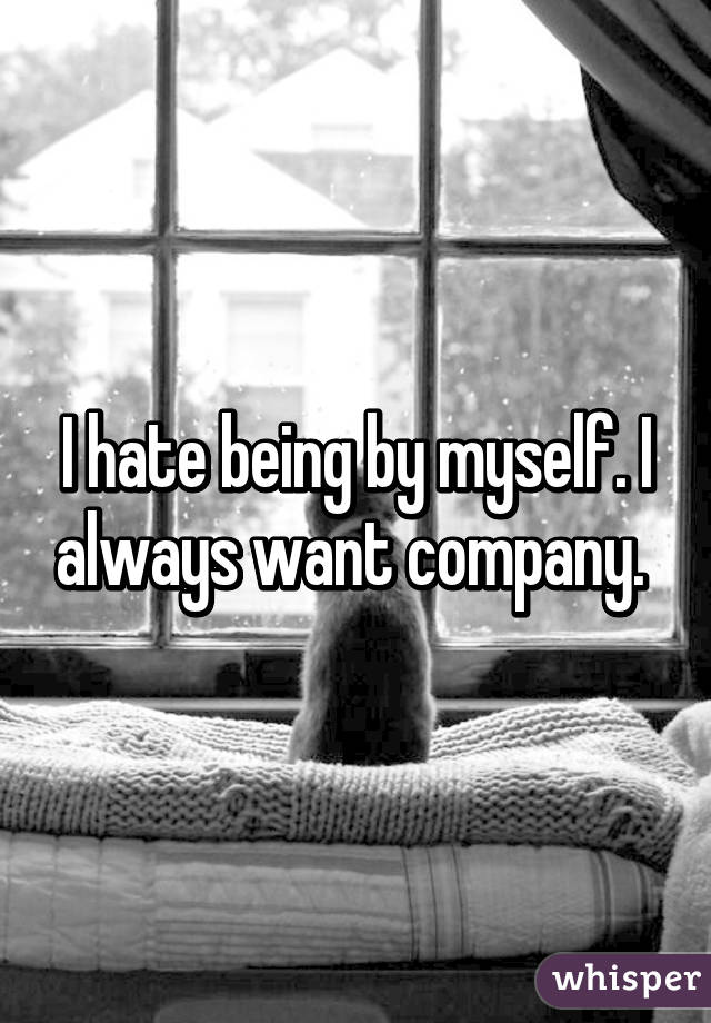 I hate being by myself. I always want company.