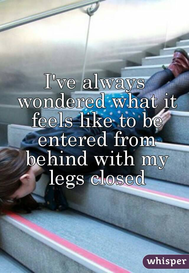 I've always wondered what it feels like to be entered from behind with my legs closed