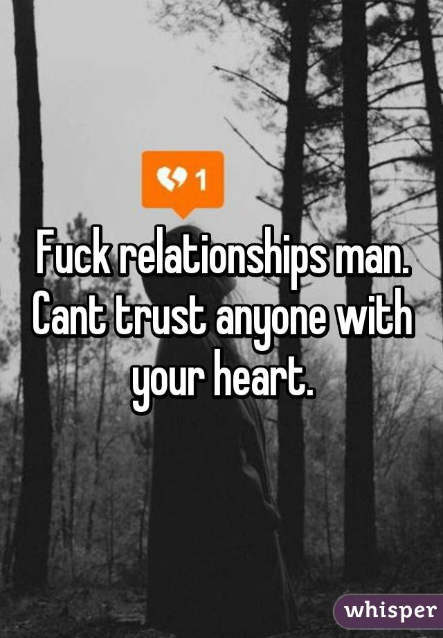 Fuck relationships man. Cant trust anyone with your heart.