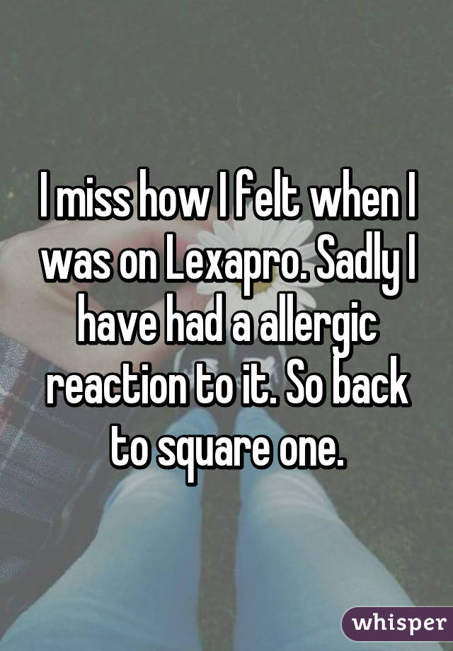 I miss how I felt when I was on Lexapro. Sadly I have had a allergic reaction to it. So back to square one.