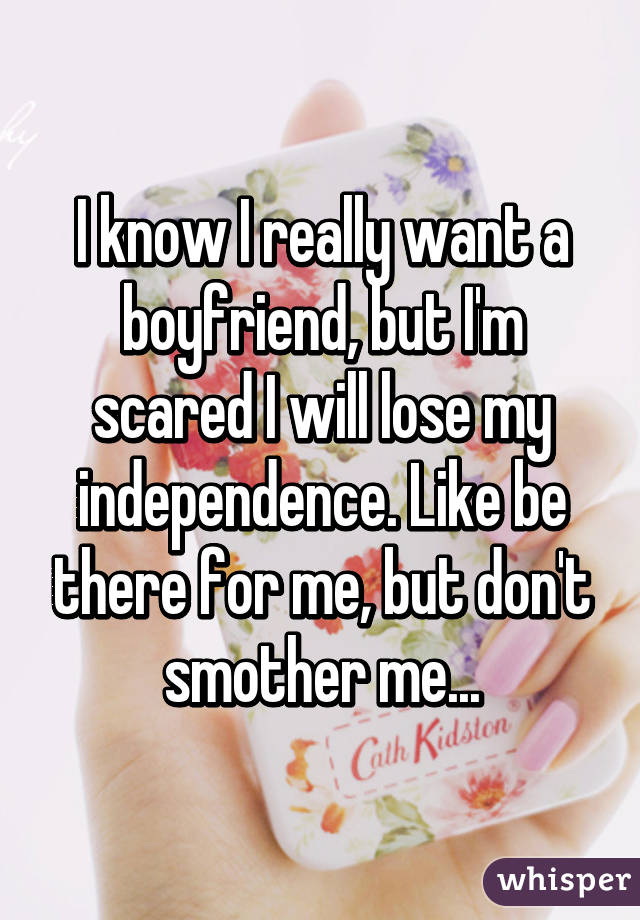 I know I really want a boyfriend, but I'm scared I will lose my independence. Like be there for me, but don't smother me...