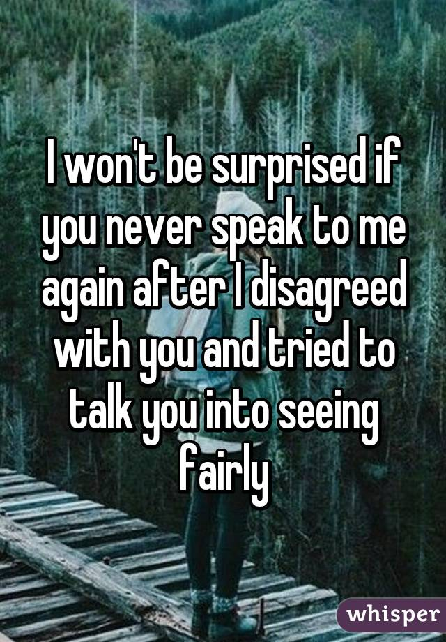 I won't be surprised if you never speak to me again after I disagreed with you and tried to talk you into seeing fairly