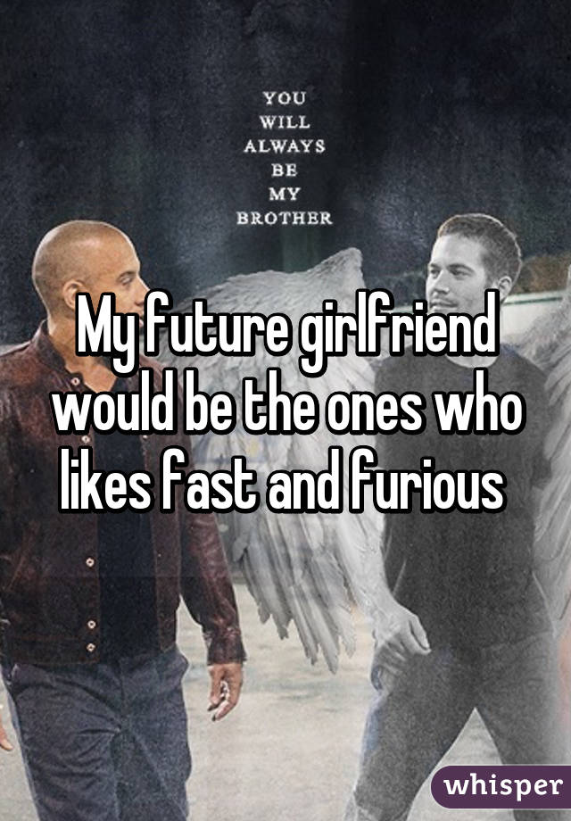 My future girlfriend would be the ones who likes fast and furious