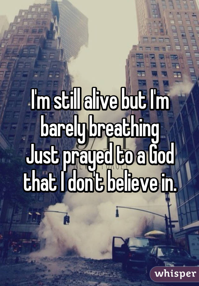 I'm still alive but I'm barely breathing Just prayed to a God that I don't believe in.