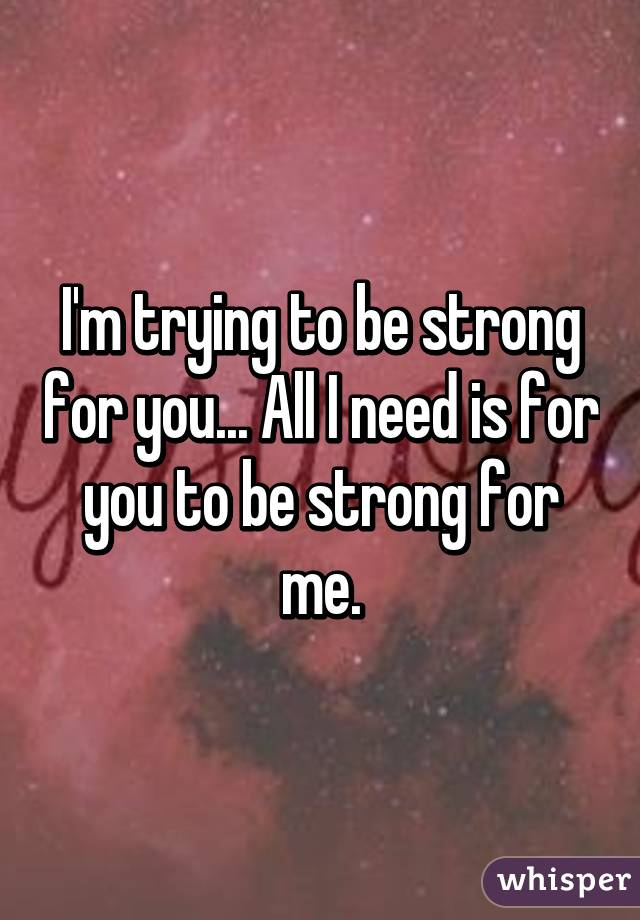I'm trying to be strong for you... All I need is for you to be strong for me.