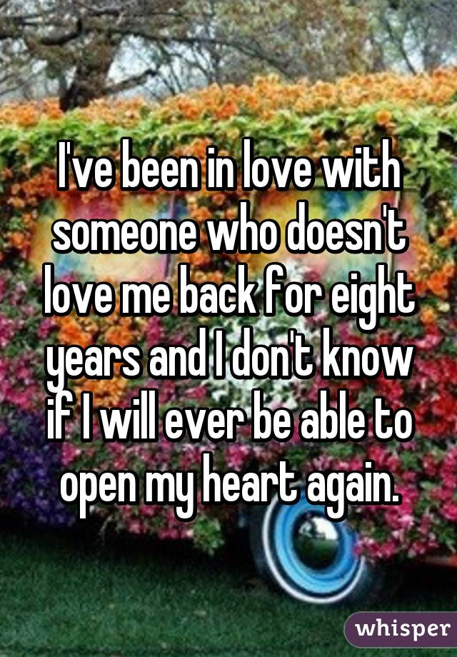 I've been in love with someone who doesn't love me back for eight years and I don't know if I will ever be able to open my heart again.