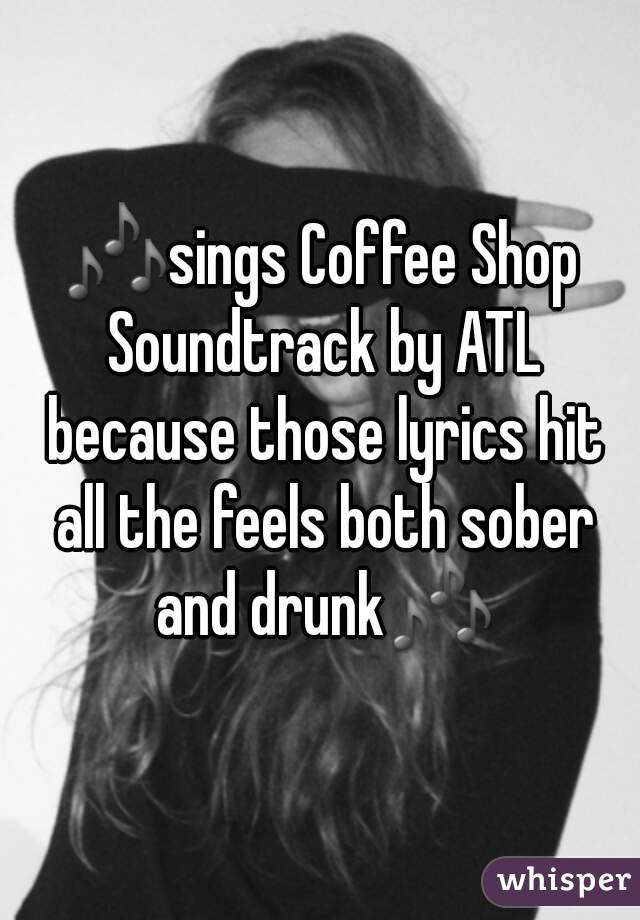 🎶sings Coffee Shop Soundtrack by ATL because those lyrics hit all the feels both sober and drunk🎶