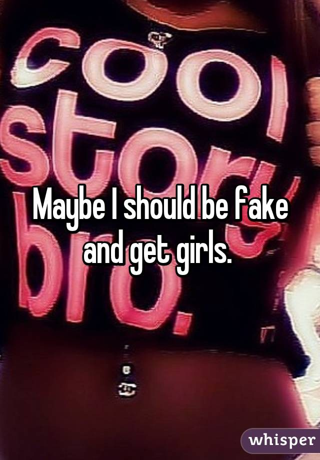 Maybe I should be fake and get girls.