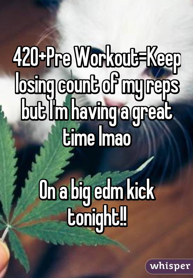 420+Pre Workout=Keep losing count of my reps but I'm having a great time lmao  On a big edm kick tonight!!