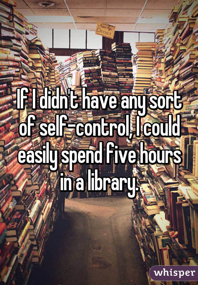 If I didn't have any sort of self-control, I could easily spend five hours in a library.
