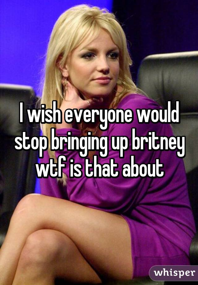 I wish everyone would stop bringing up britney wtf is that about