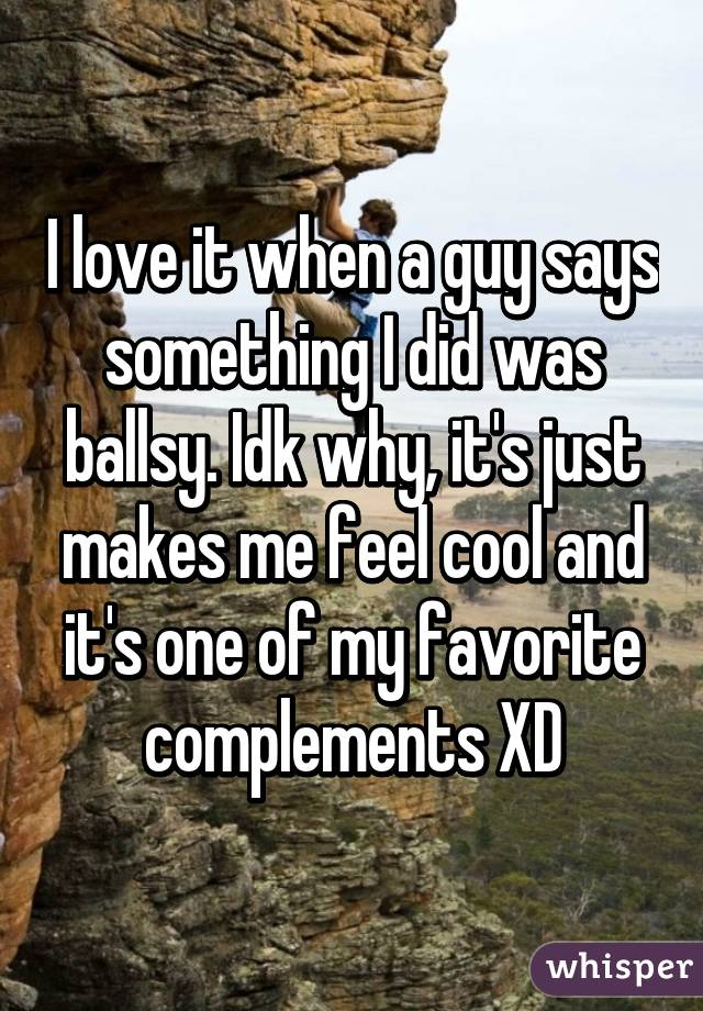 I love it when a guy says something I did was ballsy. Idk why, it's just makes me feel cool and it's one of my favorite complements XD