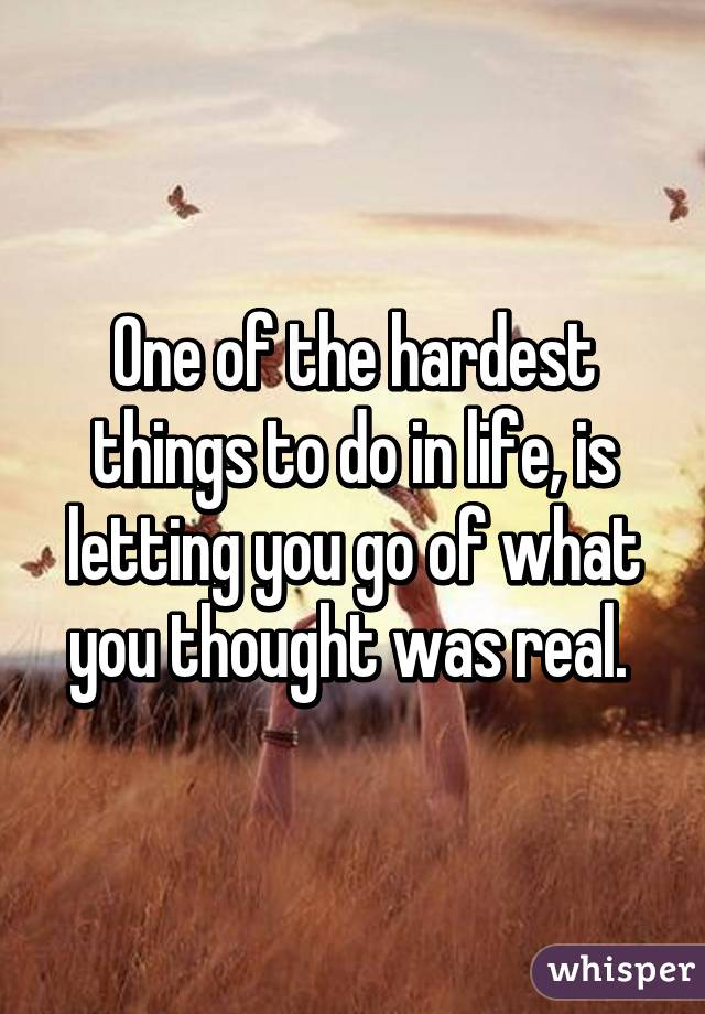 One of the hardest things to do in life, is letting you go of what you thought was real.