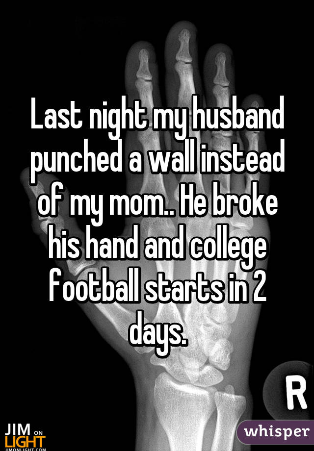 Last night my husband punched a wall instead of my mom.. He broke his hand and college football starts in 2 days.