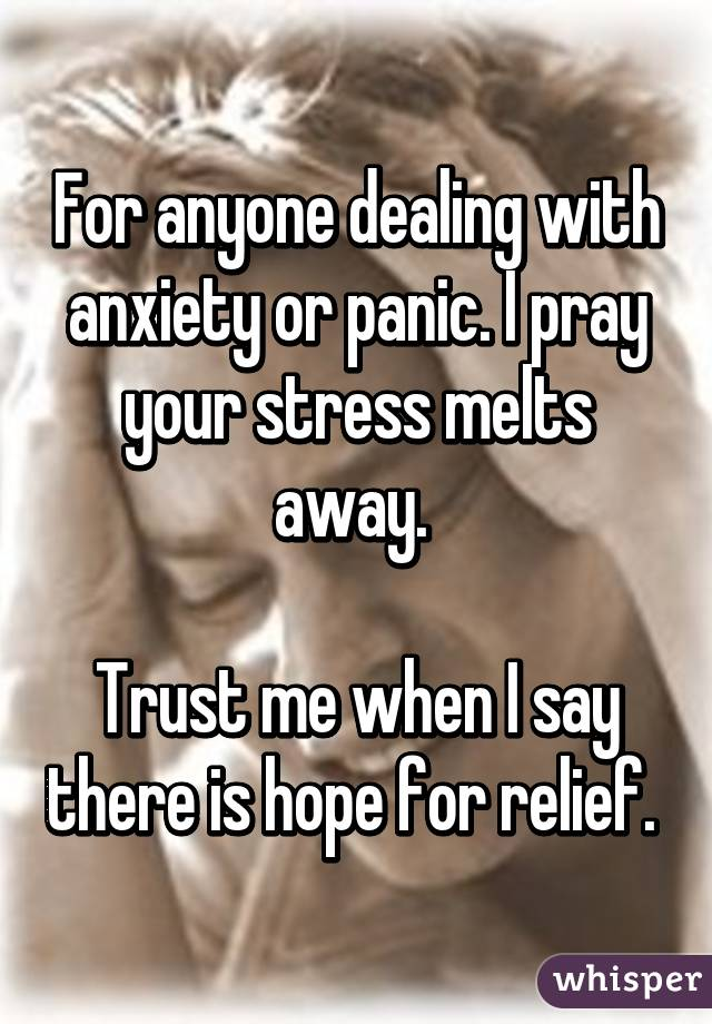 For anyone dealing with anxiety or panic. I pray your stress melts away.   Trust me when I say there is hope for relief.