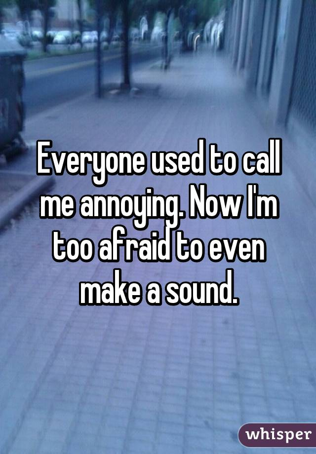 Everyone used to call me annoying. Now I'm too afraid to even make a sound.