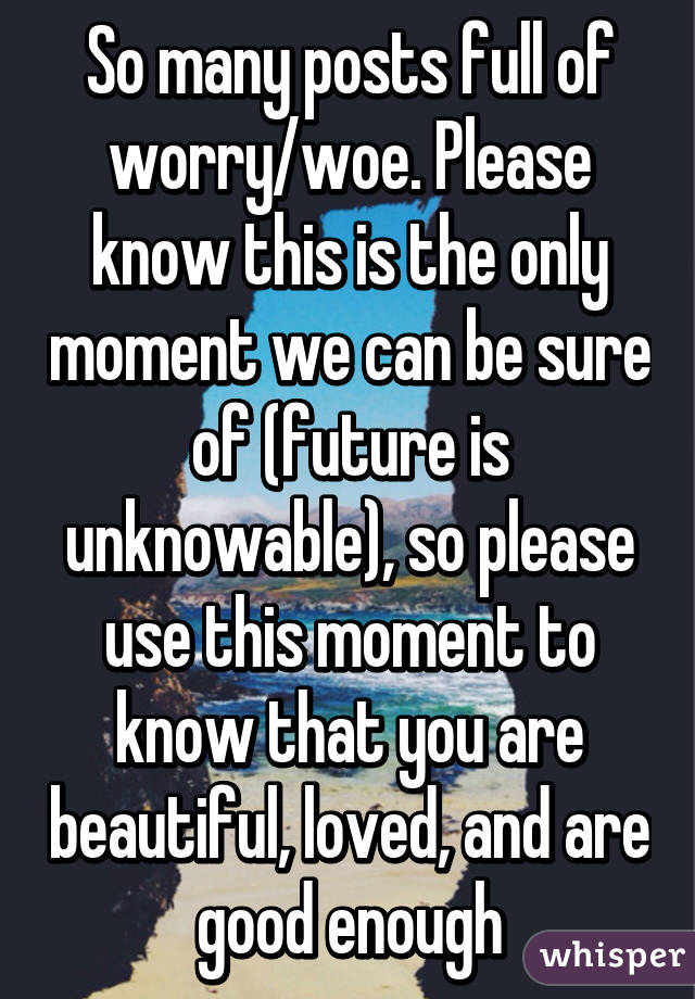 So many posts full of worry/woe. Please know this is the only moment we can be sure of (future is unknowable), so please use this moment to know that you are beautiful, loved, and are good enough