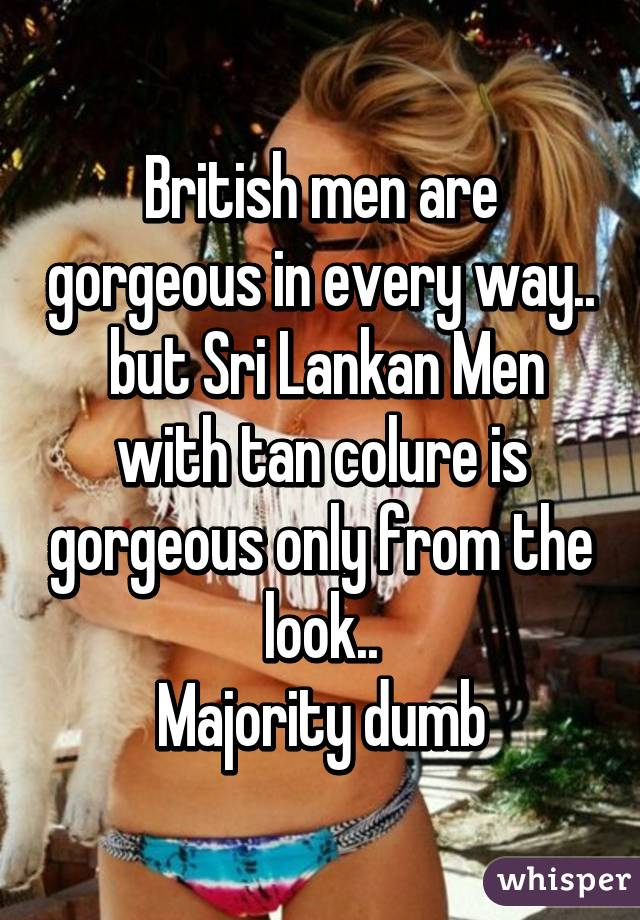 British men are gorgeous in every way..  but Sri Lankan Men with tan colure is gorgeous only from the look.. Majority dumb