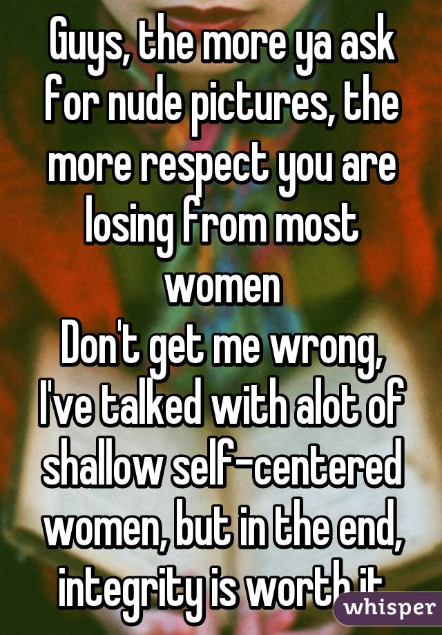 Guys, the more ya ask for nude pictures, the more respect you are losing from most women Don't get me wrong, I've talked with alot of shallow self-centered women, but in the end, integrity is worth it