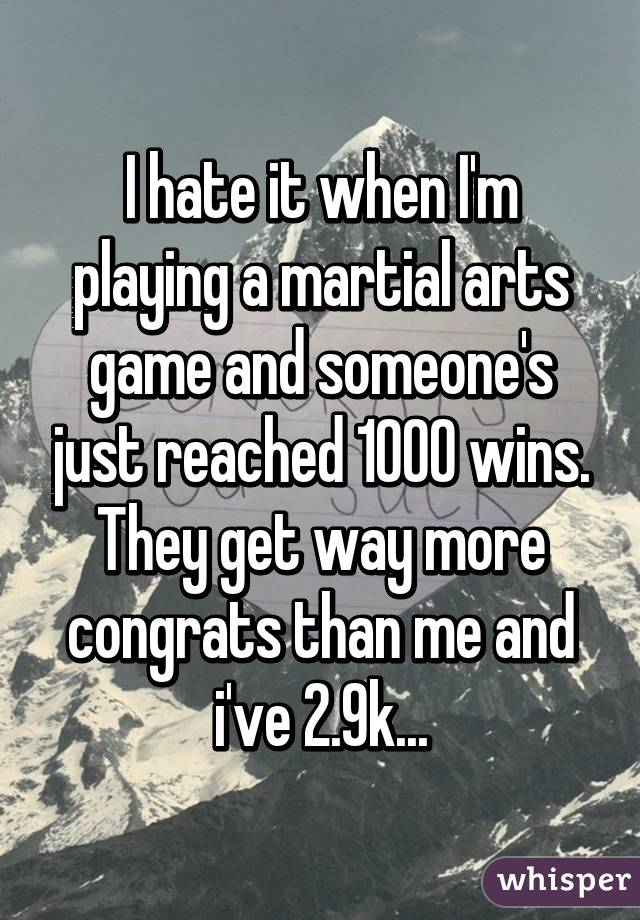 I hate it when I'm playing a martial arts game and someone's just reached 1000 wins. They get way more congrats than me and i've 2.9k...