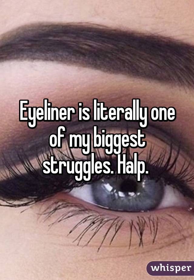 Eyeliner is literally one of my biggest struggles. Halp.