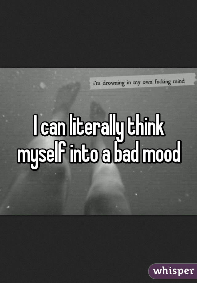 I can literally think myself into a bad mood