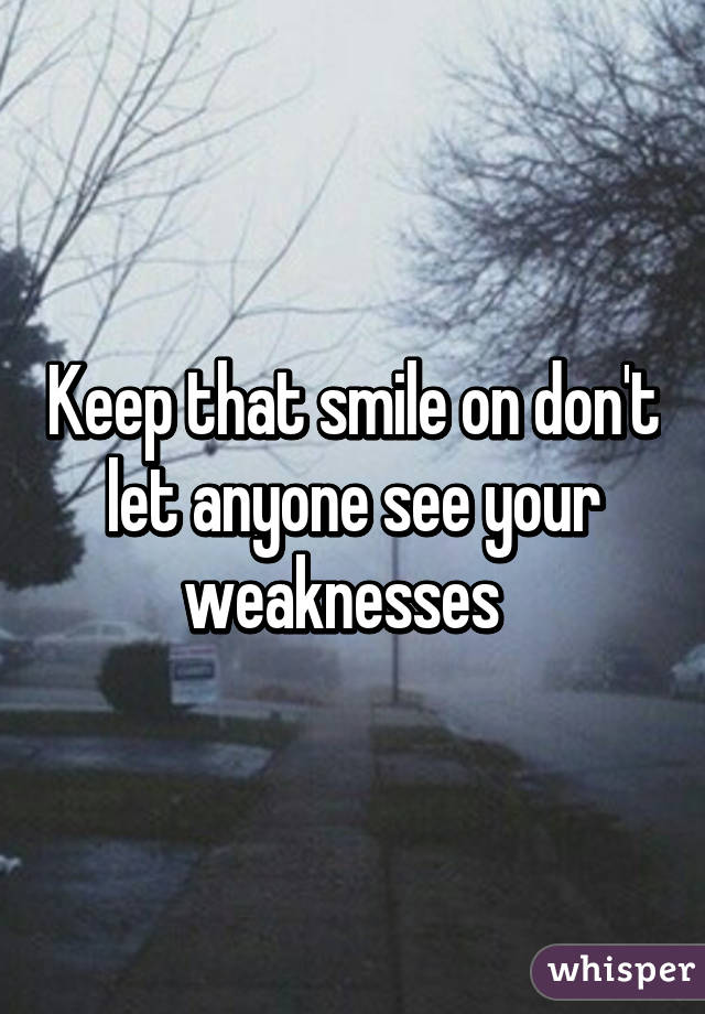 Keep that smile on don't let anyone see your weaknesses