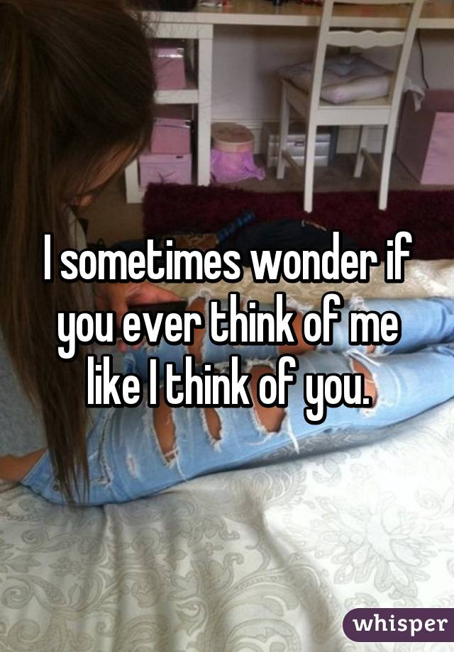 I sometimes wonder if you ever think of me like I think of you.