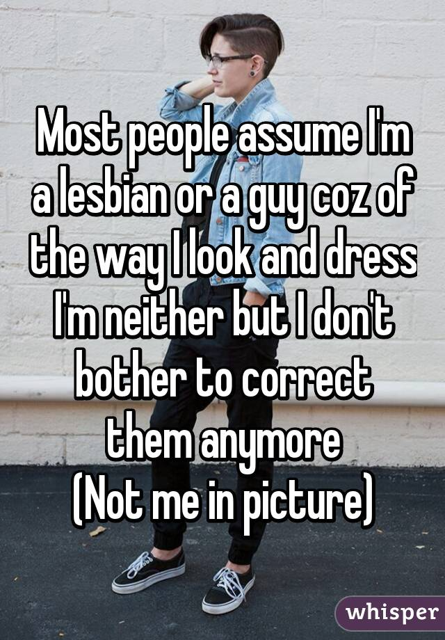 Most people assume I'm a lesbian or a guy coz of the way I look and dress I'm neither but I don't bother to correct them anymore (Not me in picture)