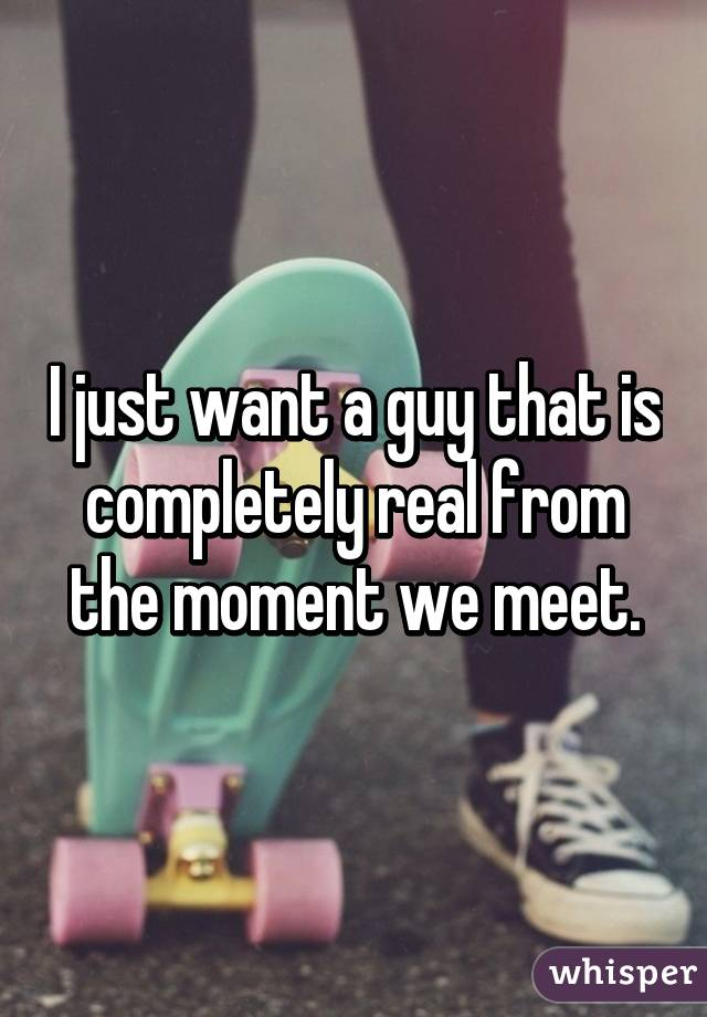 I just want a guy that is completely real from the moment we meet.