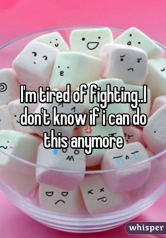 I'm tired of fighting..I don't know if i can do this anymore