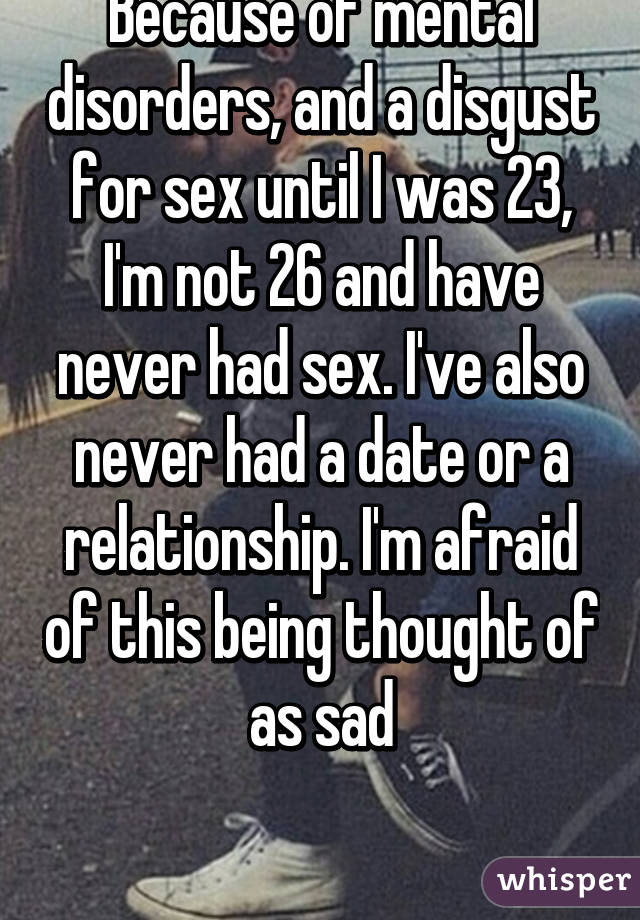 Because of mental disorders, and a disgust for sex until I was 23, I'm not 26 and have never had sex. I've also never had a date or a relationship. I'm afraid of this being thought of as sad
