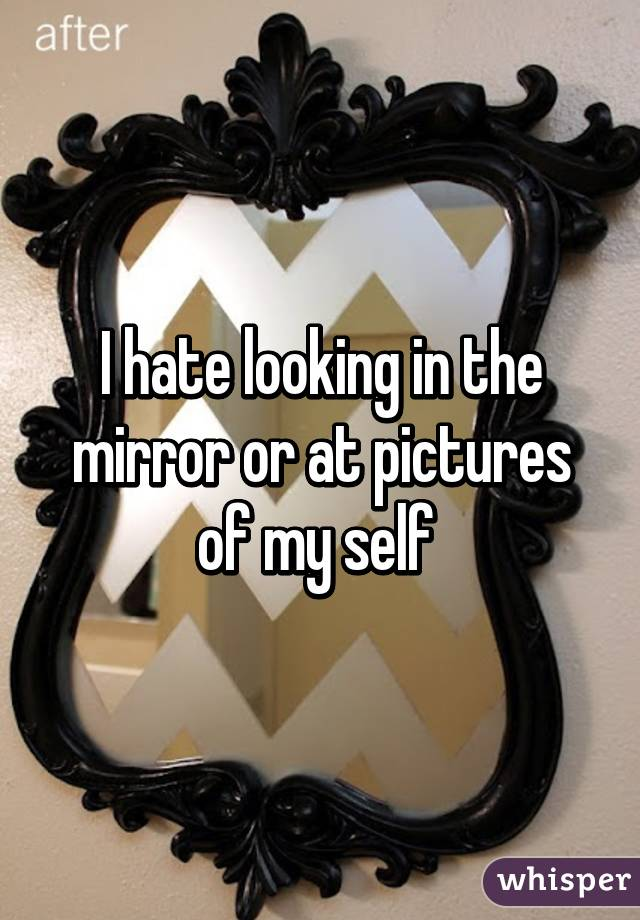 I hate looking in the mirror or at pictures of my self
