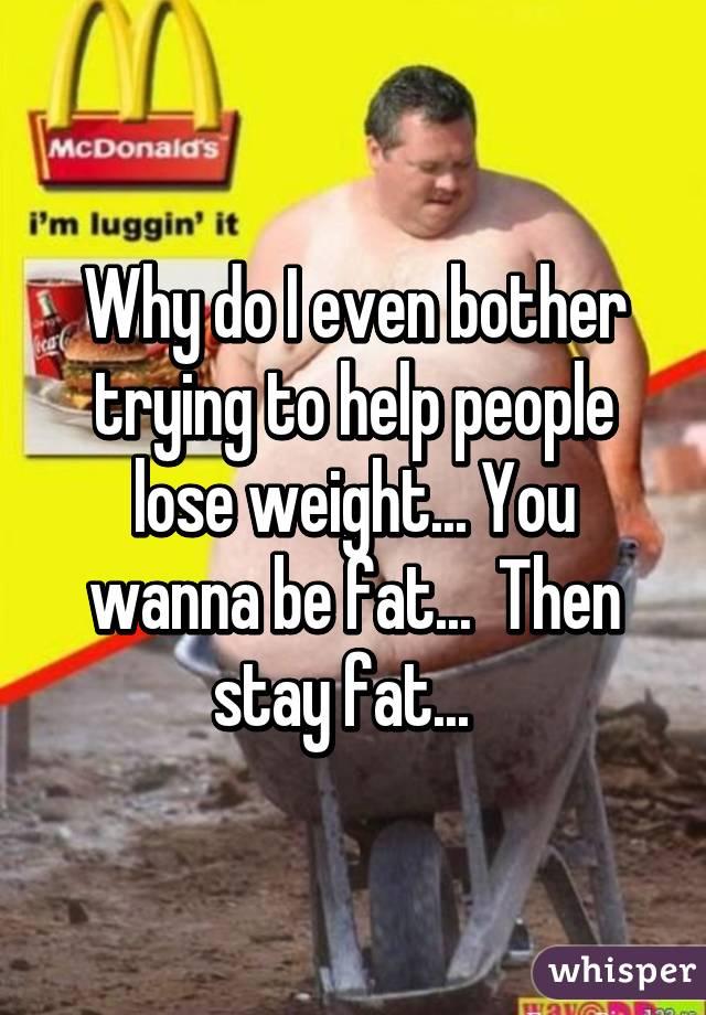 Why do I even bother trying to help people lose weight... You wanna be fat...  Then stay fat...