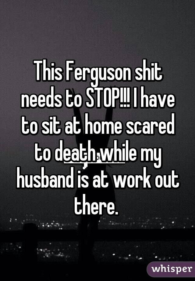 This Ferguson shit needs to STOP!!! I have to sit at home scared to death while my husband is at work out there.