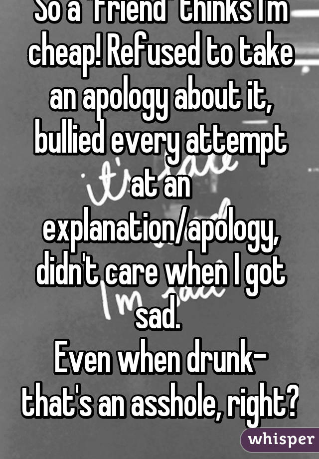 """So a """"friend"""" thinks I'm cheap! Refused to take an apology about it, bullied every attempt at an explanation/apology, didn't care when I got sad.  Even when drunk- that's an asshole, right?"""